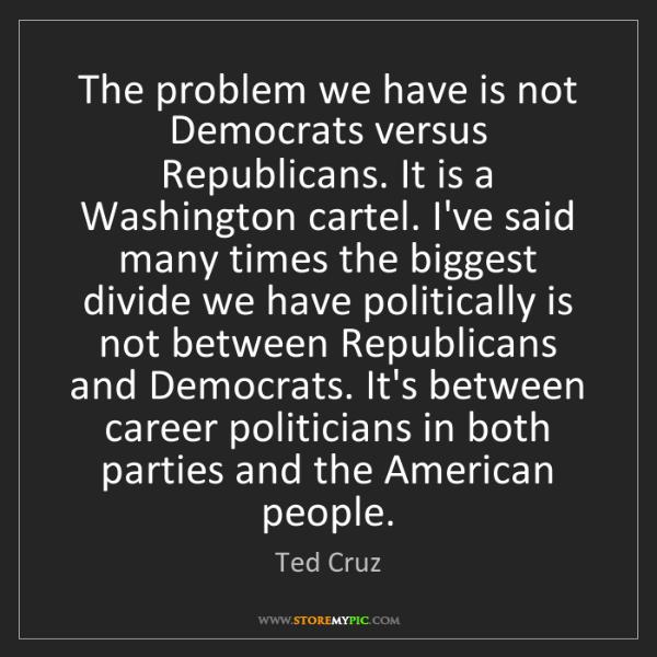 Ted Cruz: The problem we have is not Democrats versus Republicans....