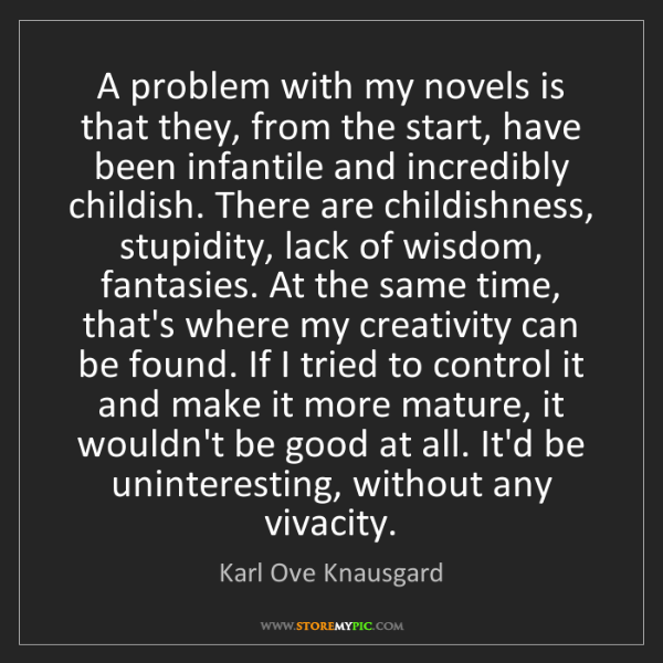 Karl Ove Knausgard: A problem with my novels is that they, from the start,...