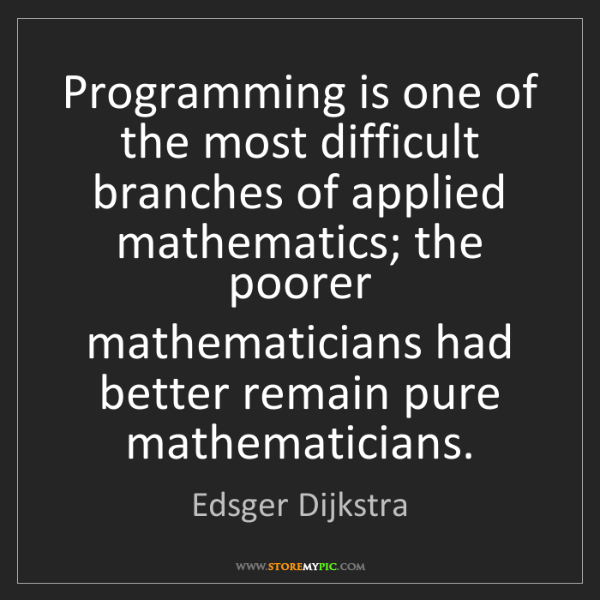 Edsger Dijkstra: Programming is one of the most difficult branches of...
