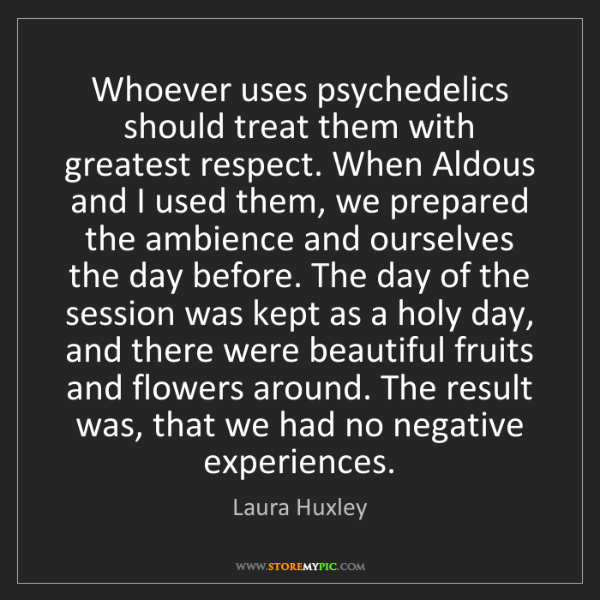 Laura Huxley: Whoever uses psychedelics should treat them with greatest...