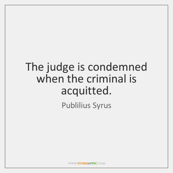The judge is condemned when the criminal is acquitted.