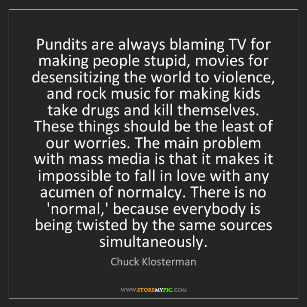 Chuck Klosterman: Pundits are always blaming TV for making people stupid,...