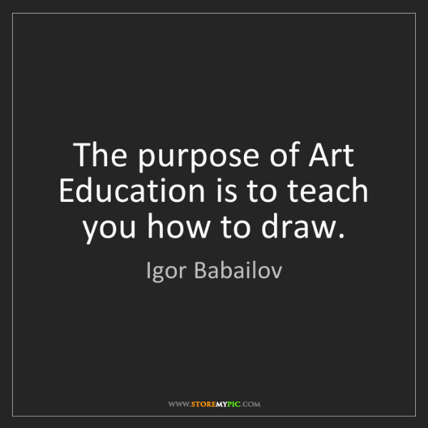 Igor Babailov: The purpose of Art Education is to teach you how to draw.