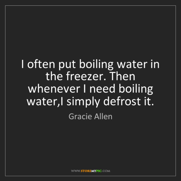 Gracie Allen: I often put boiling water in the freezer. Then whenever...