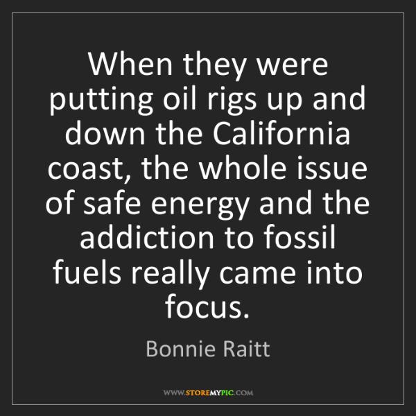 Bonnie Raitt: When they were putting oil rigs up and down the California...