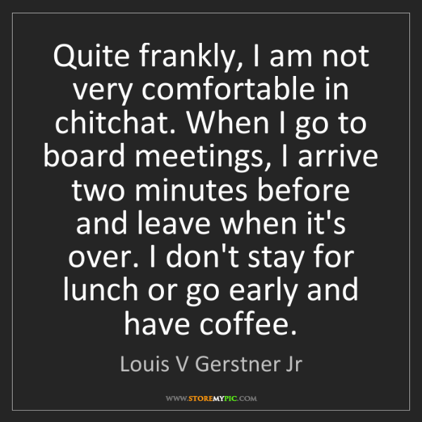 Louis V Gerstner Jr: Quite frankly, I am not very comfortable in chitchat....