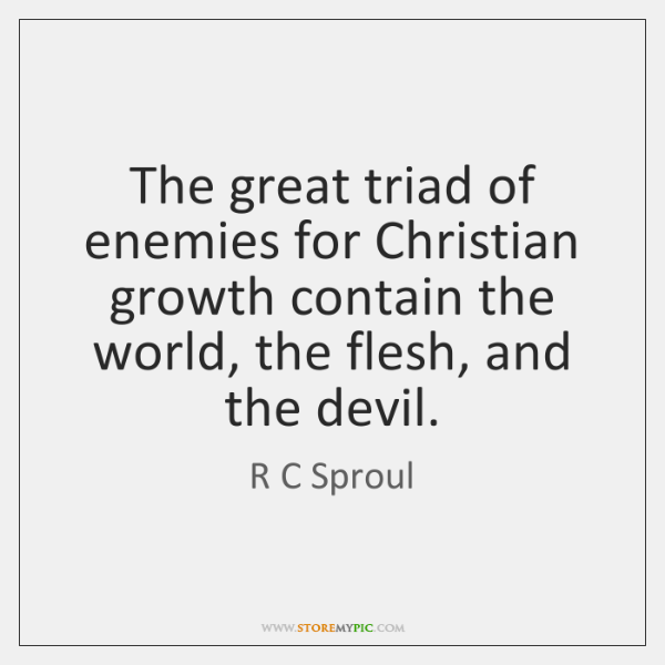 The great triad of enemies for Christian growth contain the world, the ...