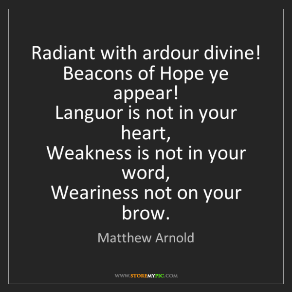 Matthew Arnold: Radiant with ardour divine!   Beacons of Hope ye appear!...