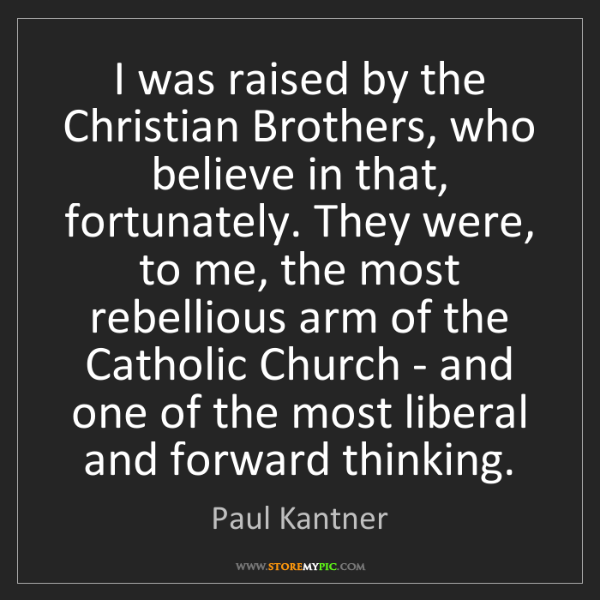 Paul Kantner: I was raised by the Christian Brothers, who believe in...