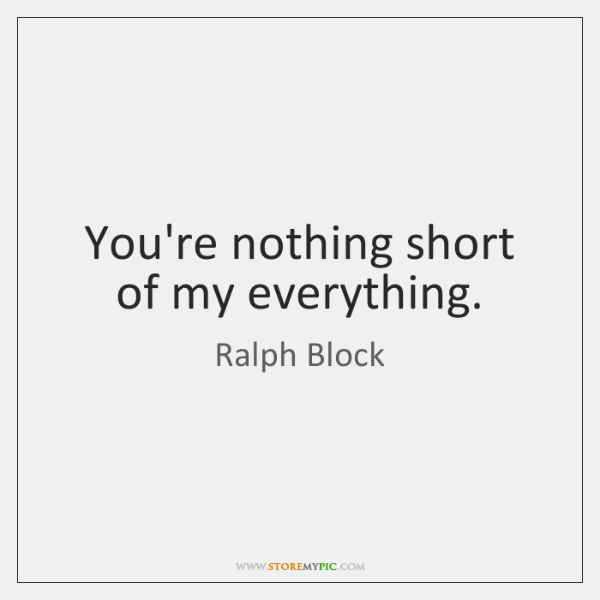 You're nothing short of my everything.