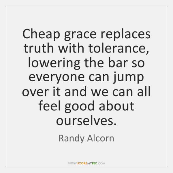 Cheap grace replaces truth with tolerance, lowering the bar so everyone can ...