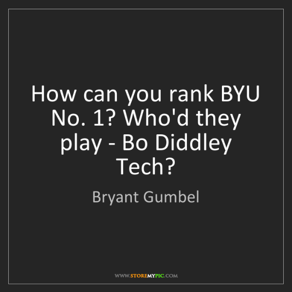 Bryant Gumbel: How can you rank BYU No. 1? Who'd they play - Bo Diddley...