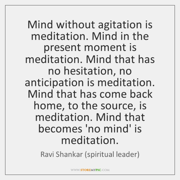 Mind without agitation is meditation. Mind in the present moment is meditation. ...
