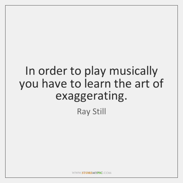 In order to play musically you have to learn the art of ...