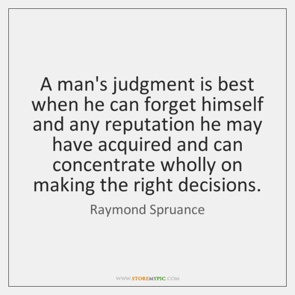 A man's judgment is best when he can forget himself and any ...