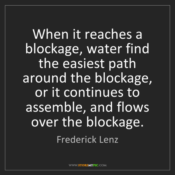 Frederick Lenz: When it reaches a blockage, water find the easiest path...