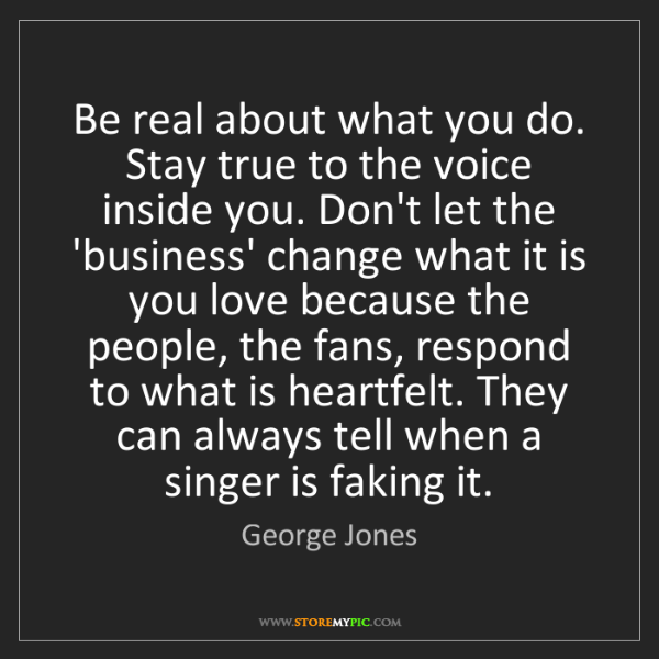 George Jones: Be real about what you do. Stay true to the voice inside...