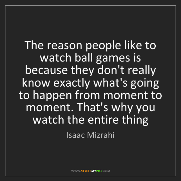 Isaac Mizrahi: The reason people like to watch ball games is because...