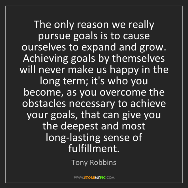 Tony Robbins: The only reason we really pursue goals is to cause ourselves...