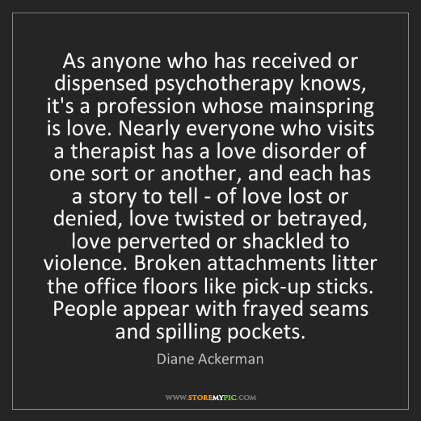 Diane Ackerman: As anyone who has received or dispensed psychotherapy...