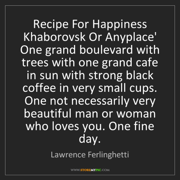 Lawrence Ferlinghetti: Recipe For Happiness Khaborovsk Or Anyplace' One grand...