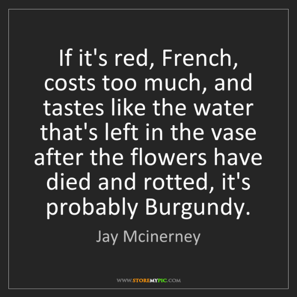 Jay Mcinerney: If it's red, French, costs too much, and tastes like...