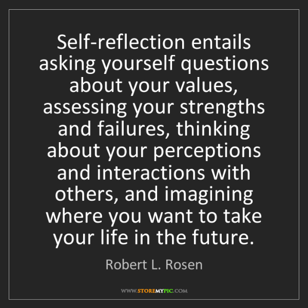 Robert L. Rosen: Self-reflection entails asking yourself questions about...