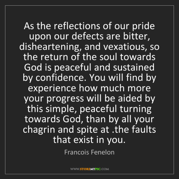 Francois Fenelon: As the reflections of our pride upon our defects are...