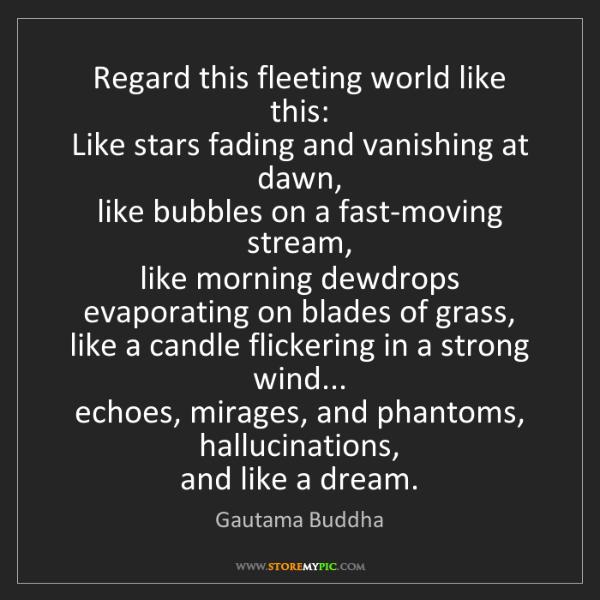Gautama Buddha: Regard this fleeting world like this:   Like stars fading...