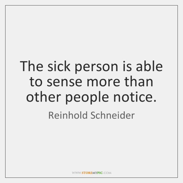 The sick person is able to sense more than other people notice.