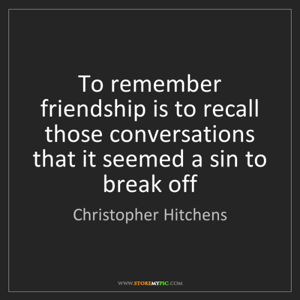 Christopher Hitchens: To remember friendship is to recall those conversations...