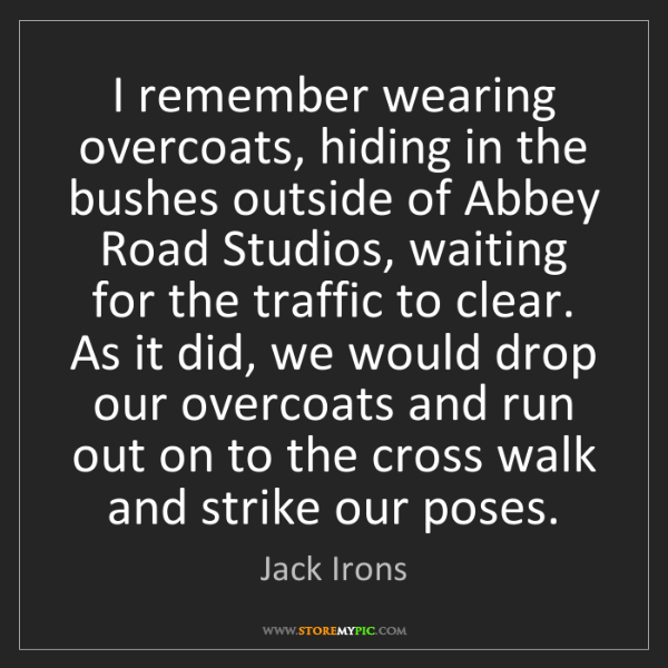 Jack Irons: I remember wearing overcoats, hiding in the bushes outside...