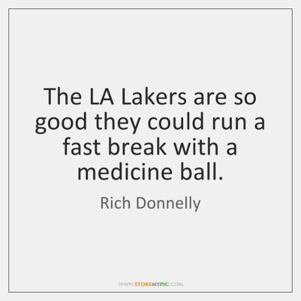 The LA Lakers are so good they could run a fast break ...