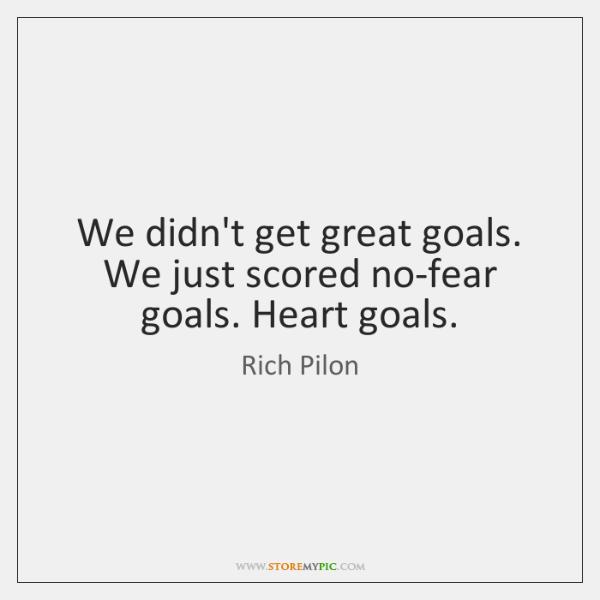 We didn't get great goals. We just scored no-fear goals. Heart goals.