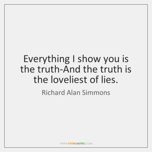 Everything I show you is the truth-And the truth is the loveliest ...