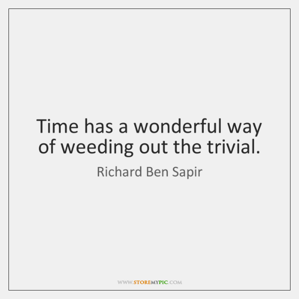 Time has a wonderful way of weeding out the trivial.