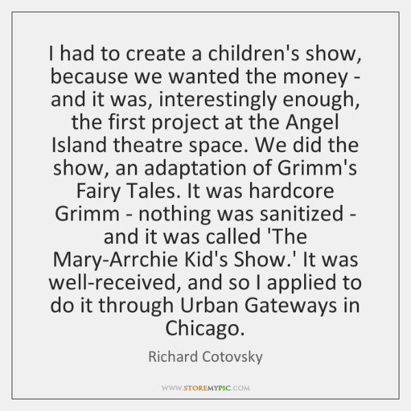 I had to create a children's show, because we wanted the money ...