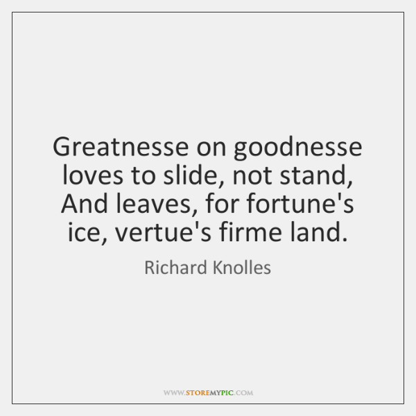 Greatnesse on goodnesse loves to slide, not stand, And leaves, for fortune's ...