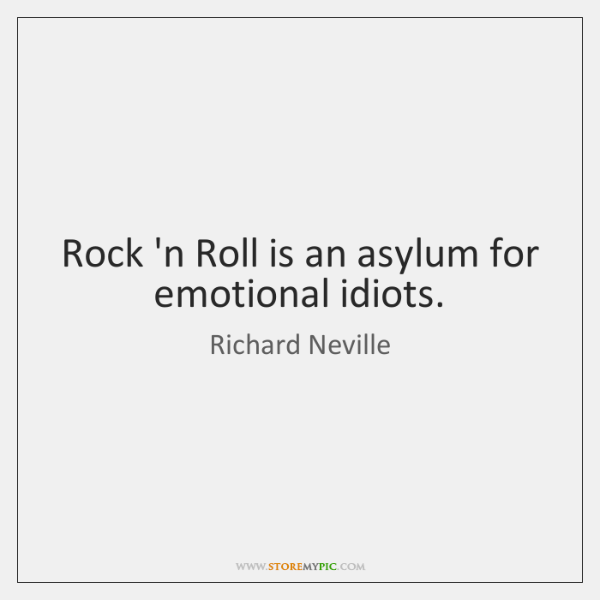 Rock 'n Roll is an asylum for emotional idiots.