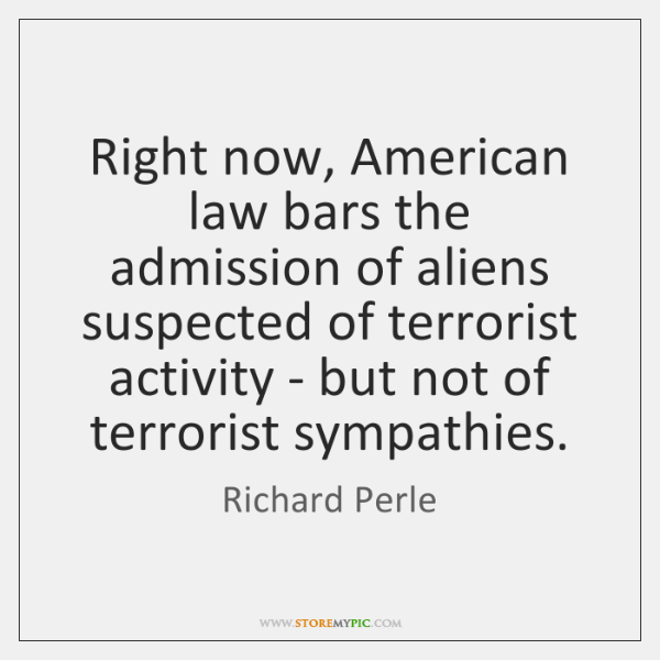 Right now, American law bars the admission of aliens suspected of terrorist ...
