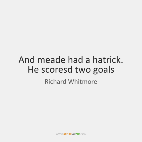 And meade had a hatrick. He scoresd two goals