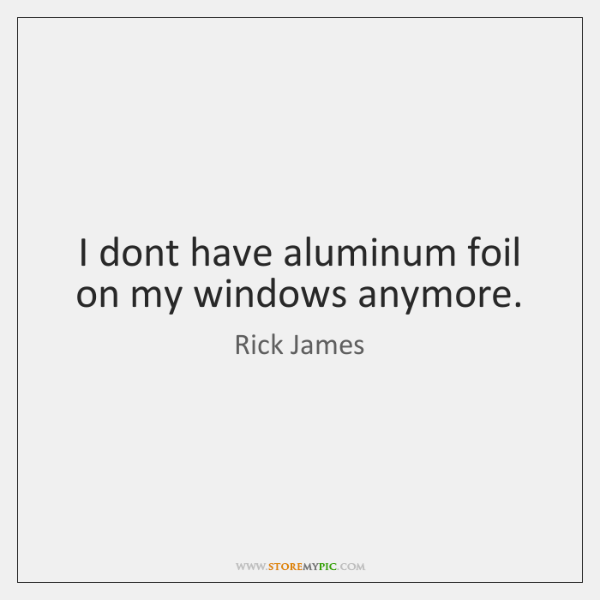 I dont have aluminum foil on my windows anymore.