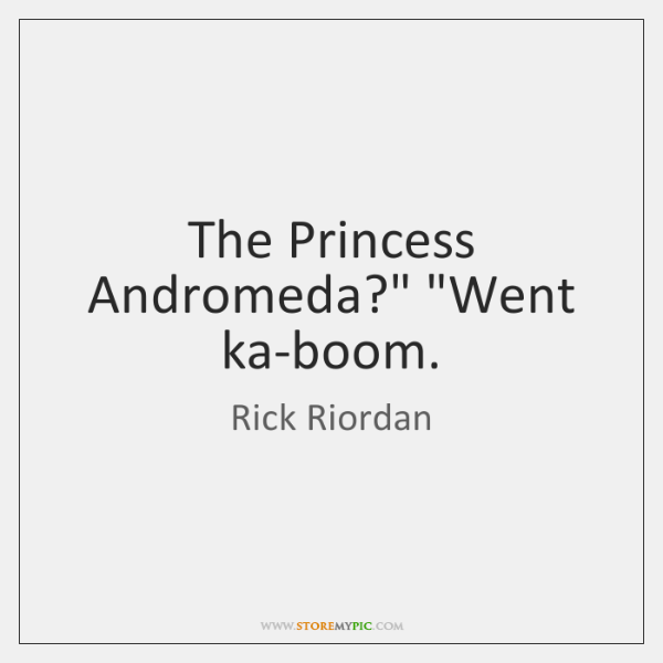"""The Princess Andromeda?"""" """"Went ka-boom."""