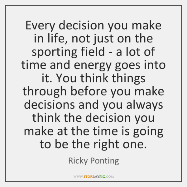 Every decision you make in life, not just on the sporting field ...