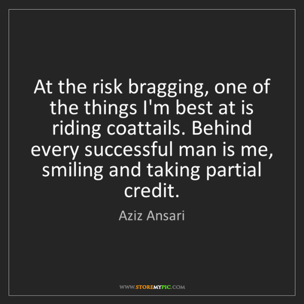 Aziz Ansari: At the risk bragging, one of the things I'm best at is...