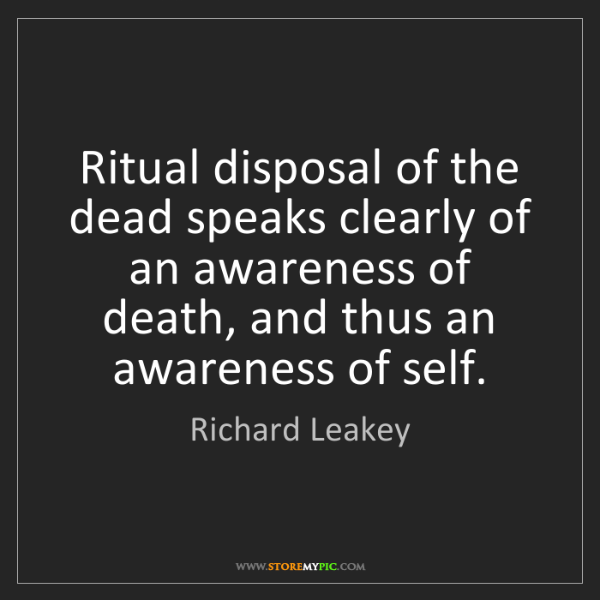 Richard Leakey: Ritual disposal of the dead speaks clearly of an awareness...