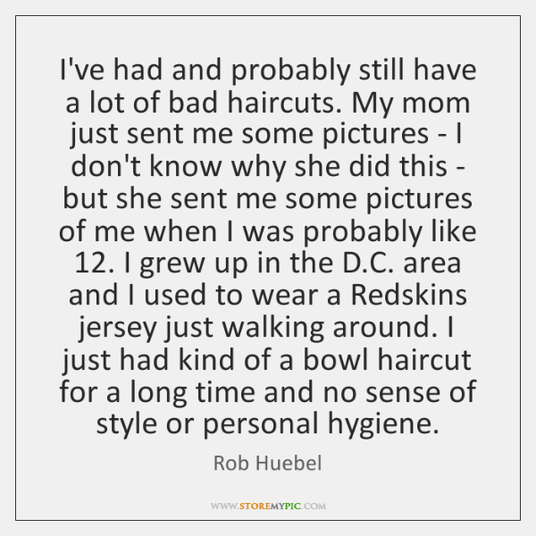 I've had and probably still have a lot of bad haircuts. My ...