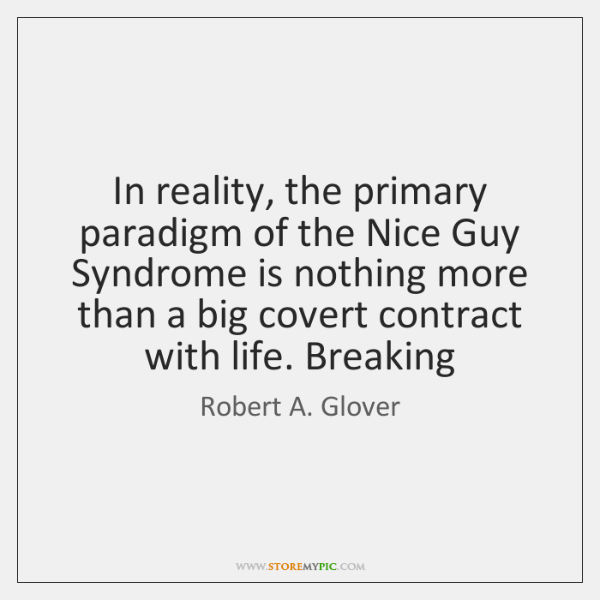 In reality, the primary paradigm of the Nice Guy Syndrome is nothing ...