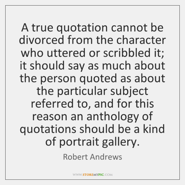 A true quotation cannot be divorced from the character who uttered or ...