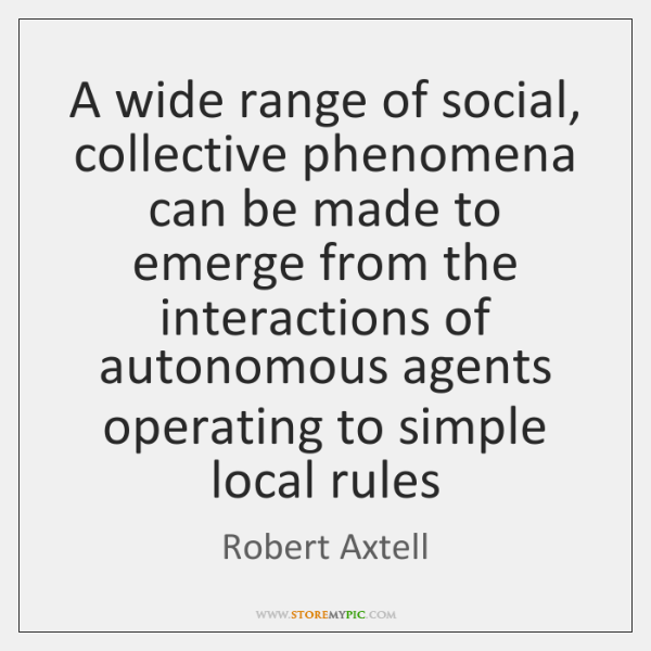 A wide range of social, collective phenomena can be made to emerge ...